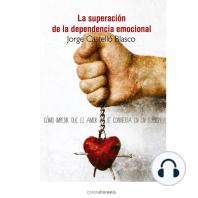 La superación de la dependencia emocional: Cómo impedir que el amor se convierta en un suplicio