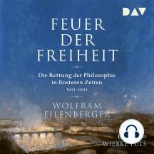 Feuer der Freiheit - Die Rettung der Philosophie in finsteren Zeiten 1933-1943 (Ungekürzt)