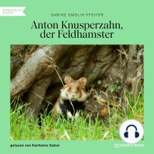 Anton Knusperzahn, der Feldhamster (Ungekürzt)