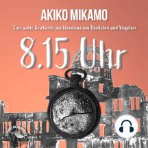 8.15 Uhr - Die wahre Geschichte aus Hiroshima vom Überleben und Vergeben (Ungekürzt)