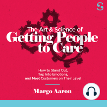 The Art and Science of Getting People to Care: How to Stand Out, Tap Into Emotions, and Meet Customers on Their Level