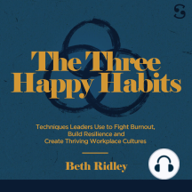 The Three Happy Habits: Techniques Leaders Use to Fight Burnout, Build Resilience and Create Thriving Workplace Cultures