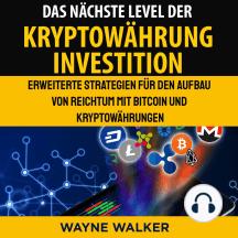 Das nächste Level der Kryptowährung Investition: Erweiterte Strategien für den Aufbau von Reichtum mit Bitcoin und Kryptowährungen