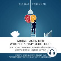 Grundlagen der Wirtschaftspsychologie: Wirtschaftspsychologische Phänomene verstehen und gezielt nutzen - Arbeits-, Organisations-, Markt- und Wettbewerbspsychologie auf den Punkt gebracht