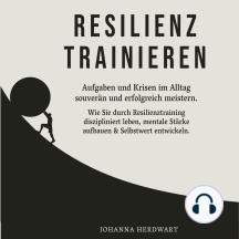 Resilienz trainieren: Aufgaben und Krisen im Alltag souverän und erfolgreich meistern. Wie Sie durch Resilienztraining diszipliniert leben, mentale Stärke aufbauen & Selbstwert entwickeln.