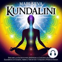 Kundalini: Descubra los secretos para despertar la conciencia superior, equilibrar los chakras, abrir el tercer ojo y utilizar el poder de Shakti