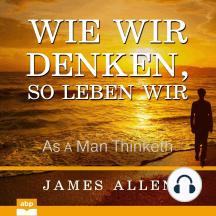 Wie wir denken, so leben wir - As a Man Thinketh (Ungekürzt)