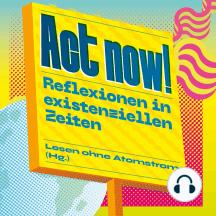 Act now! - Reflexionen in existenziellen Zeiten (Ungekürzt)