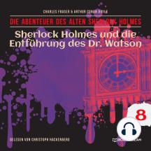 Sherlock Holmes und die Entführung des Dr. Watson - Die Abenteuer des alten Sherlock Holmes, Folge 8 (Ungekürzt)