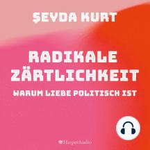 Radikale Zärtlichkeit – Warum Liebe politisch ist (ungekürzt)