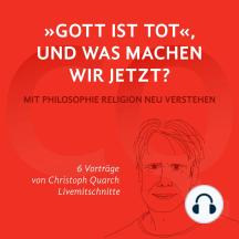 Gott ist tot, und was machen wir jetzt?: Mit Philosophie Religion neu verstehen 6 Vorträge von Christoph Quarch Livemitschnitte