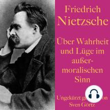 Friedrich Nietzsche: Über Wahrheit und Lüge im außermoralischen Sinn: Ein philosophischer Essay. Ungekürzt gelesen.