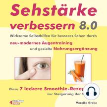 Sehstärke verbessern 8.0: Wirksame Selbsthilfen für besseres Sehen durch neu-modernes Augentraining und gezielte Nahrungsergänzung. Dazu 7 leckere Smoothie-Rezepte zur Steigerung der Sehkraft