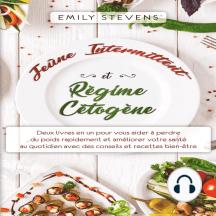 Jeûne Intermittent et Régime Cétogène : Deux livres en un pour vous aider à perdre du poids rapidement et améliorer votre santé au quotidien avec des conseils et recettes bien-être