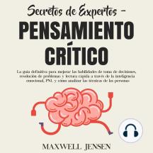 Secretos de Expertos - Pensamiento Crítico: La guía definitiva para mejorar las habilidades de toma de decisiones, resolución de problemas y lectura rápida a través de la inteligencia emocional, PNL y cómo analizar las técnicas de las persona