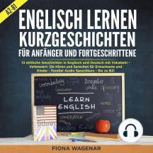 Englisch Lernen: Kurzgeschichten für Anfänger und Fortgeschrittene - A2-B1: 12 einfache Geschichten in Englisch und Deutsch mit Vokabeln - Verbessern Sie Hören und Sprechen für Erwachsene und Kinder - Parallel Audio Sprachkurs - Bis zu B2!