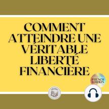 COMMENT ATTEINDRE UNE VÉRITABLE LIBERTÉ FINANCIÈRE