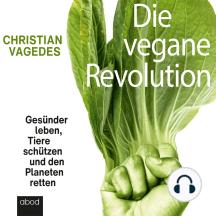 Die vegane Revolution: Gesünder leben, Tiere schützen und den Planeten retten