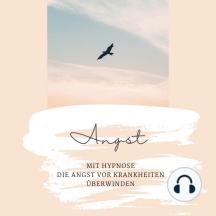 Mit Hypnose die Angst vor Krankheiten überwinden: Das revolutionäre Hypnoseprogramm, um den Angst-Teufelskreis zu besiegen
