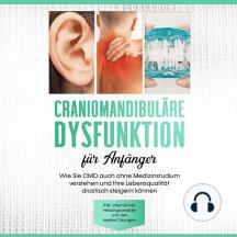 Craniomandibuläre Dysfunktion für Anfänger: Wie Sie CMD auch ohne Medizinstudium verstehen und Ihre Lebensqualität drastisch steigern können - inkl. alternativer Heilungsansätze und den besten Übungen