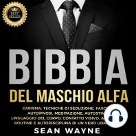 BIBBIA del MASCHIO ALFA: CARISMA, TECNICHE DI SEDUZIONE, FASCINO. AUTOIPNOSI, MEDITAZIONE, AUTOSTIMA. LINGUAGGIO DEL CORPO, CONTATTO VISIVO, APPROCCIO. ROUTINE E AUTODISCIPLINA DI UN VERO UOMO ALFA. New Version