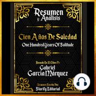 Resumen Y Analisis: Cien Años De Soledad (One Hundred Years Of Solitude) - Basado En El Libro De Gabriel Garcia Marquez
