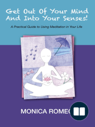 Get Out Of Your Mind... And Into Your Senses! A Practical Guide to Using Meditation in Your Life
