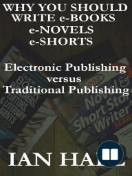 Why You Should Write e-Books, e-Novels, e-Shorts. (Electronic Publishing versus Traditional Publishing)