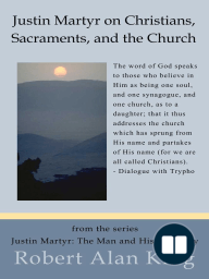 Justin Martyr on Christians, Sacraments, and the Church (Justin Martyr