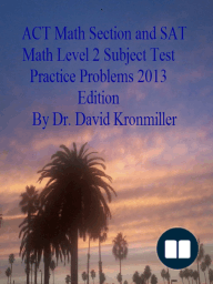 ACT Math Section and SAT Math Level 2 Subject Test Practice Problems 2013 Edition