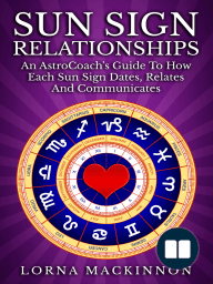 Sun Sign Relationships ... An AstroCoach's Guide To How Each Sun Sign Dates, Relates And Communicates