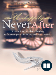 Unhappily Never After A Memoir of Heartbreak Leading to Fourteen Years of Celibacy and Self-Triumph