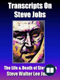 Transcripts on Steve Jobs - The Life & Death of Steve Jobs