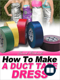 How to Make a Duct Tape Dress (Duct Tape Projects, #2)