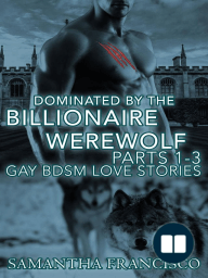 Dominated By The Billionaire Werewolf, Parts 1-3 (Gay BDSM Love Stories, #2)