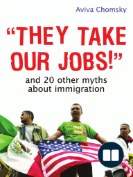 """""""They Take Our Jobs!"""" and 20 Other Myths about Immigration by Aviva Chomsky"""