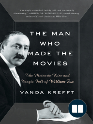 The Man Who Made the Movies: The Meteoric Rise and Tragic Fall of William Fox