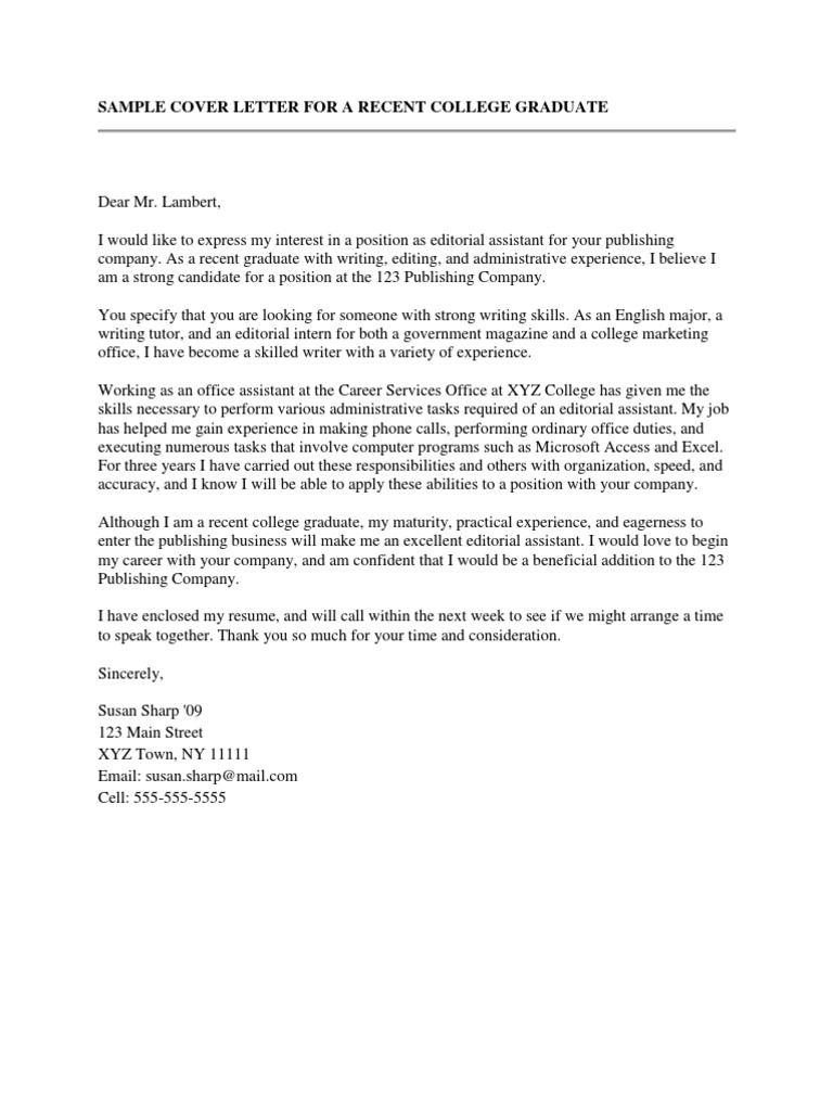 new college graduate cover letter This sample cover letter demonstrates the kind of things you need to address when you're applying for an advertised job, but you don't have any formal (paid) work experience you can use this cover letter whatever your level of education this sample has been designed to be used by high school students and graduates,.
