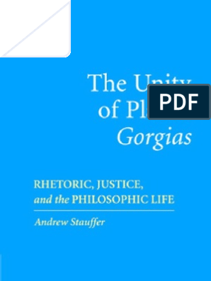 The Unity of Platos Gorgias: Rhetoric, Justice, and the Philosophic Life