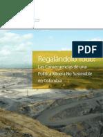 Informe Regalandolo Todo. Las Consecuencias de Una Politca Minera No Sostenible en Colombia. 2013