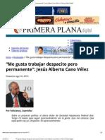 """""""Me gusta trabajar despacito pero permanente""""_ Jesús Alberto Cano Vélez _ Primera Plana Digital"""