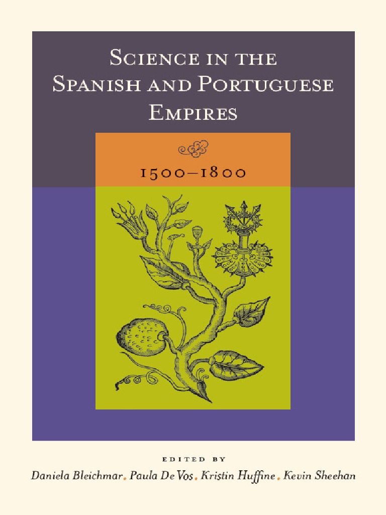 Daniela Bleichmar Paula De Vos Kristin Huffine Kevin Sheehan Editors Science In The Spanish And Portuguese Empires 1500 1800 2008