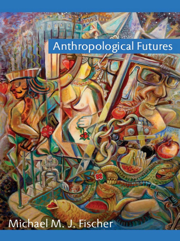 Michael M J Fischer Anthropological Futures Anthropology
