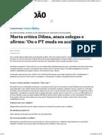 Marta Critica Dilma, Ataca Colegas e Afirma_ 'Ou o PT Muda Ou Acaba' - Política - Estadão