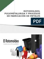 ROTOMOLDEO, PULVIMETALURGIA Y PROCESOS DE FABRICACIÓN DE.pptx