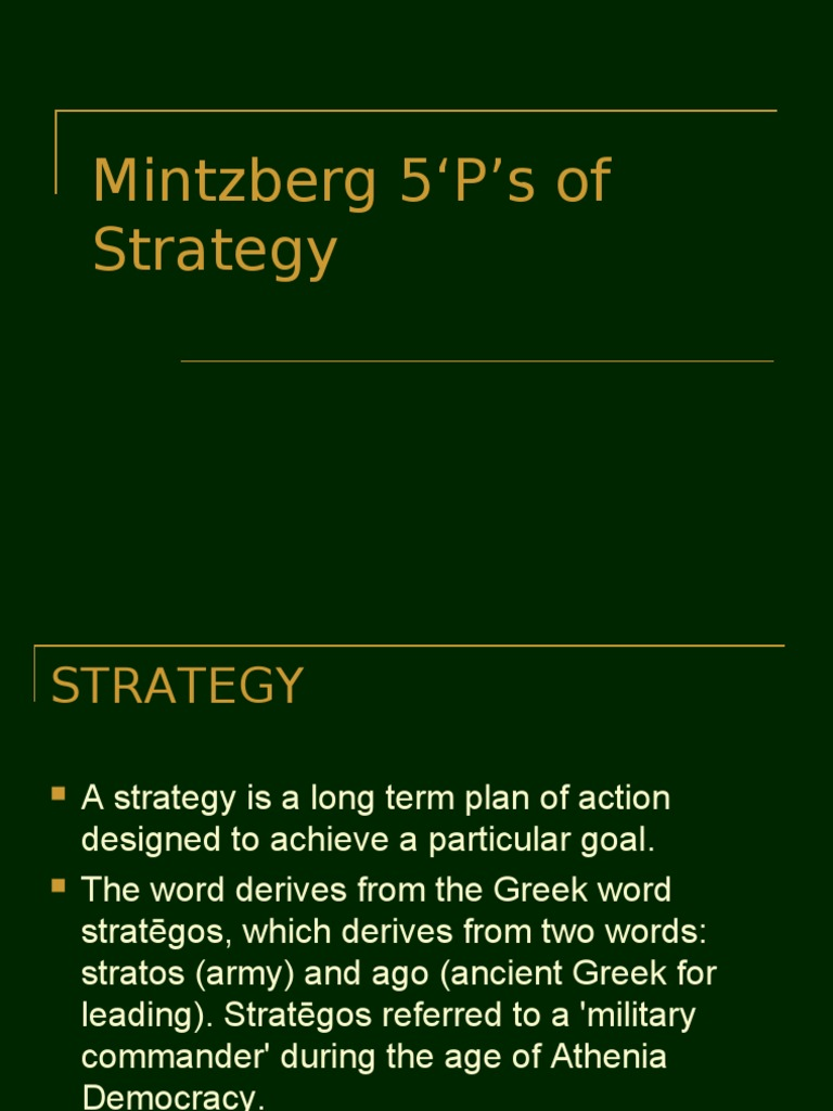 mintzberg 5 ps of strategy Strategy is a plan - some sort of consciously intended course of action, a guideline (or set of guidelines) to deal with a situation by this definition strategies have two essential characteristics: they are made in advance of the actions to which they apply, and they are developed consciously and .