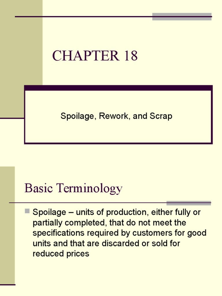 """spoilage rework and scrap The defects refer to three types: spoilage, rework, and scrap more than in other chapters, the """"how to account for"""" aspect is illustrated using journal entries the journal entries can be used to compare the accounting for spoilage, for rework, and for scrap."""