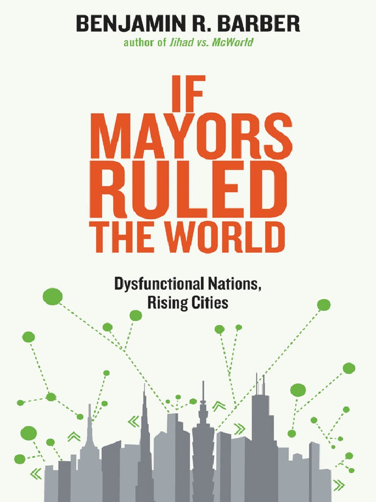 If-Mayors-Ruled-the-World-Dysfunctional-Nations-Rising-Cities.pdf | Global  Governance | Democracy