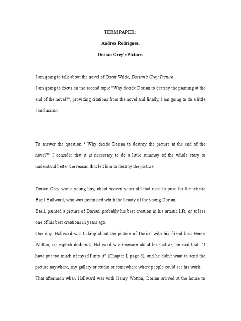 dorian gray essay conclusion The picture of dorian gray, by oscar wilde, is a classic tale of good verses evil the main character of the novel is dorian gray at first, dorian is a young, handsome, sweet, and gentle boy he meets basil hallward, a painter, who becomes infatuated with him basil is the good, symbolically christ-like figure in the story he is in love with dorian's beauty and good nature.