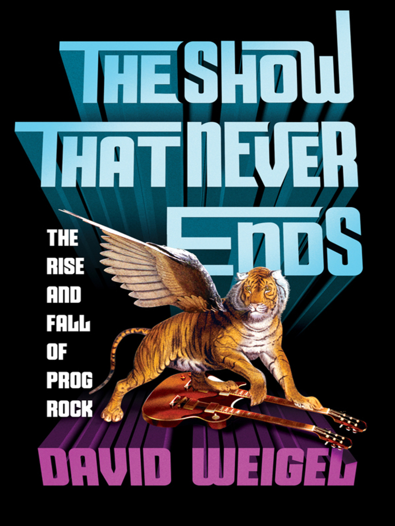 The Show That Never Ends: The Rise and Fall of Prog Rock David ...